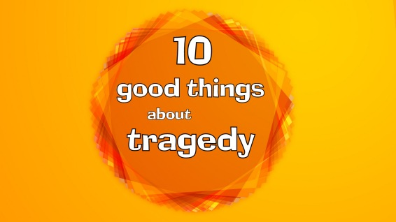 10 good things about tragedy